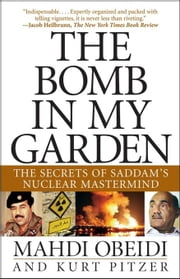 The Bomb in My Garden: The Secrets of Saddam's Nuclear MasterMind ebook by Obeidi, Mahdi