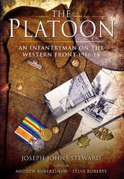 The Platoon - An Infantryman on the Western Front 1916-18 ebook by Joseph Steward,Andrew Robertshaw,Steve Roberts