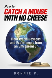 """How to catch a mouse with no cheese"": Read World Lessons and Experiences from an Entrepreneur ebook by Donnie P."