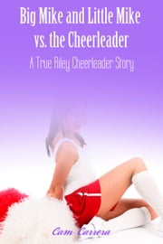 Big Mike and Little Mike vs. The Cheerleader: A True Riley Cheerleader Story 4 ebook by Cam Carrera