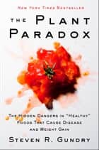 "The Plant Paradox - The Hidden Dangers in ""Healthy"" Foods That Cause Disease and Weight Gain ebook by Dr. Steven R Gundry M.D."