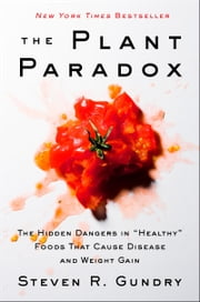 "The Plant Paradox - The Hidden Dangers in ""Healthy"" Foods That Cause Disease and Weight Gain ebook by Dr. Steven Gundry M.D."