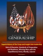 Marine Corps Generalship: Superb History of the Corps and Insight into Leadership, Role of Character, Standards of Preparation and Readiness, Winning Wars with the Expeditionary Force, Mundy, Lejeune ebook by Progressive Management