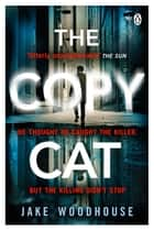 The Copycat - The gripping crime thriller you won't be able to put down ebook by Jake Woodhouse