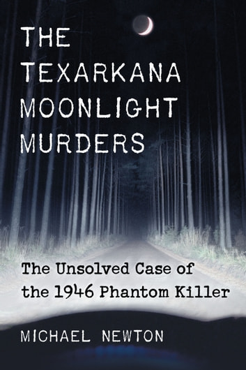 The Texarkana Moonlight Murders - The Unsolved Case of the 1946 Phantom Killer ebook by Michael Newton