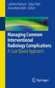 Managing Common Interventional Radiology Complications - A Case Based Approach ebook by Lakshmi Ratnam,Uday Patel,Anna-Maria Belli