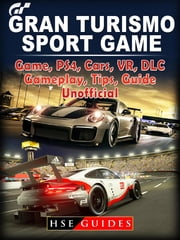 Gran Turismo Sport Game, PS4, Cars, VR, DLC, Gameplay, Tips, Guide Unofficial ebook by HSE Guides