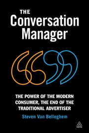 The Conversation Manager - The Power of the Modern Consumer, the End of the Traditional Advertiser ebook by Steven Van Belleghem