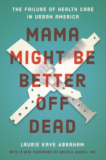 Mama Might Be Better Off Dead - The Failure of Health Care in Urban America ebook by Laurie Kaye Abraham