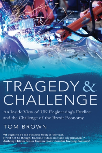 Tragedy & Challenge - An Inside View of UK Engineering's Decline and the Challenge of the Brexit Economy ebook by Tom Brown