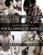 Lucia Jordan's Four Series Collection: The Executive, Dirty Deeds, Depraved, Blush ebook by