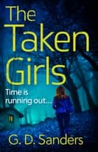 The Taken Girls: An absolutely gripping crime thriller full of mystery and suspense ebook by G D Sanders
