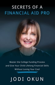 Secrets of a Financial Aid Pro - Master the College Funding Process and Give Your Child Lifelong Financial Skills Without Losing Your Cool ebook by Jodi Okun