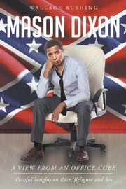 Mason Dixon: A view from an office cube : Painful Insights on Race , Religion and Sex ebook by Wallace Rushing
