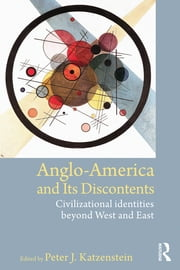 Anglo-America and its Discontents - Civilizational Identities beyond West and East ebook by Peter J. Katzenstein