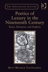 Poetics of Luxury in the Nineteenth Century - Keats, Tennyson, and Hopkins ebook by Professor Betsy Winakur Tontiplaphol,Professor Vincent Newey,Professor Joanne Shattock