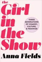 The Girl in the Show - Three Generations of Comedy, Culture, and Feminism ebook by