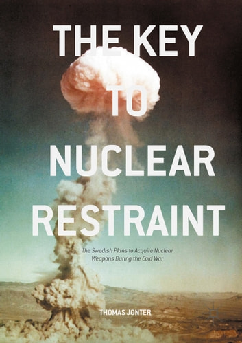 The Key to Nuclear Restraint - The Swedish Plans to Acquire Nuclear Weapons During the Cold War ebook by Thomas Jonter
