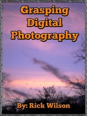 Grasping Digital Photography ebook by Rick Wilson