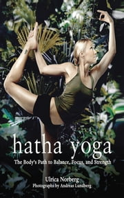 Hatha Yoga - The Body's Path to Balance, Focus, and Strength ebook by Ulrica Norberg,Andreas Lundberg