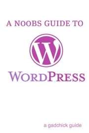 A N00b's Guide to WordPress: A Beginners Guide to Blogging the WordPress Way ebook by BookCaps