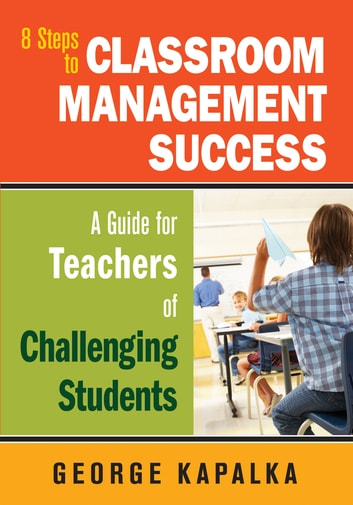 Eight Steps to Classroom Management Success - A Guide for Teachers of Challenging Students ebook by George M. Kapalka