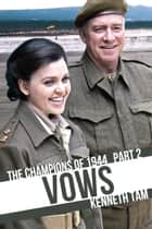 Vows - The Champions of 1944 - Part 2 ebook by Kenneth Tam