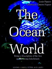 The Ocean World - Being a Description of the Sea and its Living Inhabitants (Illustrations) ebook by Louis Figuier,Charles O. Groom-Napier