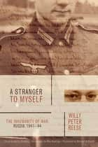 A Stranger to Myself - The Inhumanity of War: Russia, 1941-1944 ebook by Willy Peter Reese, Stefan Schmitz, Michael Hofmann,...