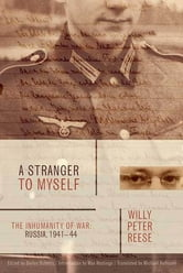 A Stranger to Myself - The Inhumanity of War: Russia, 1941-1944 ebook by Willy Peter Reese