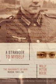 A Stranger to Myself - The Inhumanity of War: Russia, 1941-1944 ebook by Willy Peter Reese,Stefan Schmitz,Michael Hofmann,Max Hastings