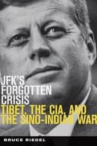 JFK's Forgotten Crisis - Tibet, the CIA, and the Sino-Indian War ebook by Bruce Riedel