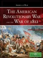 The American Revolutionary War and The War of 1812 ebook by Britannica Educational Publishing,Wallenfeldt,Jeff