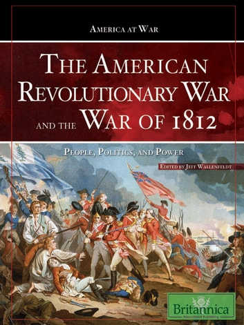 The American Revolutionary War and The War of 1812 - People, Politics, and Power ebook by Britannica Educational Publishing