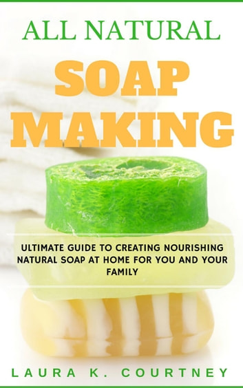 All Natural Soap Making: Ultimate Guide to Creating Nourishing Natural Soap at Home for You and Your Family - Milk Soap Making, Castile Soap Making, Beauty Care, #1 ebook by Laura K. Courtney