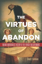 The Virtues of Abandon - An Anti-Individualist History of the French Enlightenment ebook by Charly Coleman