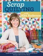Scrap Quilting with Alex Anderson - Choose the Best Fabric Combinations • Pick the Perfect Blocks • Settings to Showcase Your Blocks ebook by Alex Anderson