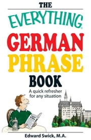 The Everything German Phrase Book: A quick refresher for any situation ebook by Swick, Edward
