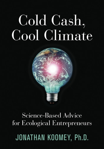 Cold Cash, Cool Climate - Science-Based Advice for Ecological Entrepreneurs ebook by Jonathan Garo Koomey