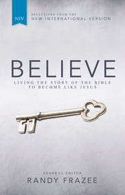Believe, NIV - Living the Story of the Bible to Become Like Jesus ebook by Randy Frazee