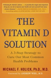 The Vitamin D Solution - A 3-Step Strategy to Cure Our Most Common Health Problems ebook by Michael F. Holick, Ph.D., M.D