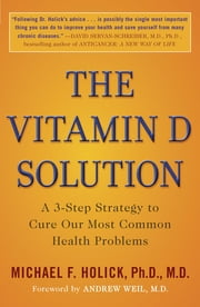The Vitamin D Solution - A 3-Step Strategy to Cure Our Most Common Health Problems ebook by Michael F. Holick, Ph.D., M.D,Andrew Weil, M.D.