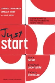 Just Start - Take Action, Embrace Uncertainty, Create the Future ebook by Leonard A. Schlesinger,Charles F. Kiefer,Paul B. Brown