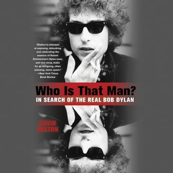 Who Is That Man? - In Search of the Real Bob Dylan audiobook by David Dalton
