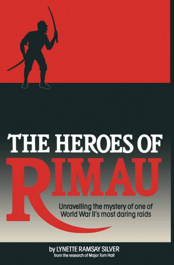 The Heroes of Rimau - Unravelling the Mystery of One of World War II's Most Daring Raids ebook by Lynette Silver
