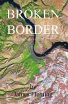 Broken Border - A Novel eBook by James Fleming