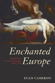 Enchanted Europe:Superstition, Reason, and Religion 1250-1750 - Superstition, Reason, and Religion 1250-1750 ebook by Euan Cameron