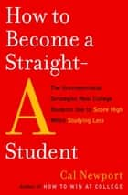 How to Become a Straight-A Student ebook by Cal Newport
