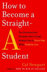 How to Become a Straight-A Student - The Unconventional Strategies Real College Students Use to Score High While Studying Less ebook by Cal Newport