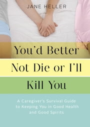 You'd Better Not Die or I'll Kill You - A Caregiver's Survival Guide to Keeping You in Good Health and Good Spirits ebook by Jane Heller